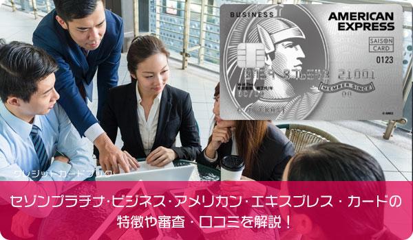セゾンプラチナ・ビジネス・アメリカン・エキスプレス・カードの特徴や審査・口コミを解説!