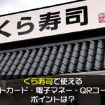 くら寿司で使えるクレジットカード・電子マネー・QRコード決済やポイントは?