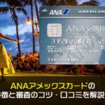 ANAアメックスカードの特徴と審査のコツ・口コミを解説!