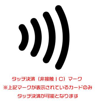 タッチ決済(非接触IC)マーク ※上記マークが表示されているカードのみタッチ決済が可能となります