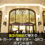 阪急百貨店で使えるクレジットカード・電子マネー・QRコード決済やポイントは?