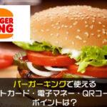 バーガーキングで使えるクレジットカード・電子マネー・QRコード決済やポイントは?
